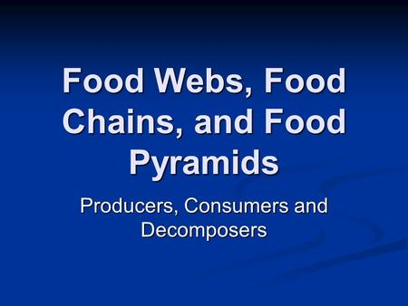 Food Webs, Food Chains, and Food Pyramids Producers, Consumers and Decomposers.