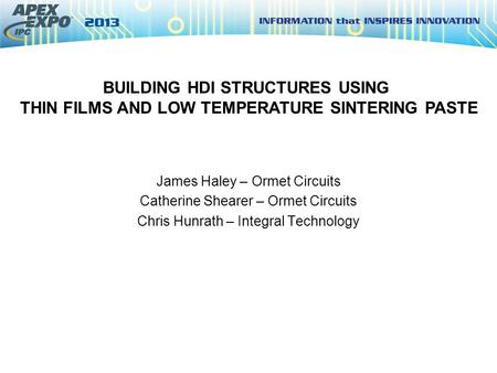 BUILDING HDI STRUCTURES USING THIN FILMS AND LOW TEMPERATURE SINTERING PASTE James Haley – Ormet Circuits Catherine Shearer – Ormet Circuits Chris Hunrath.
