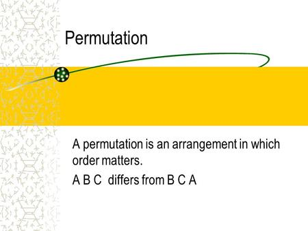 Permutation A permutation is an arrangement in which order matters. A B C differs from B C A.