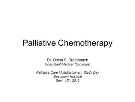 Palliative Chemotherapy Dr. Oscar S. Breathnach Consultant Medical Oncologist Palliative Care Multidisciplinary Study Day Beaumont Hospital Sept. 19 th,
