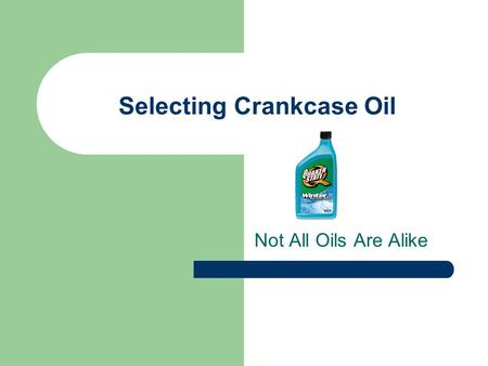 Selecting Crankcase Oil Not All Oils Are Alike. Selecting Crankcase Oil We have a lot of options when it comes to lubricants. We have mineral based (oils.