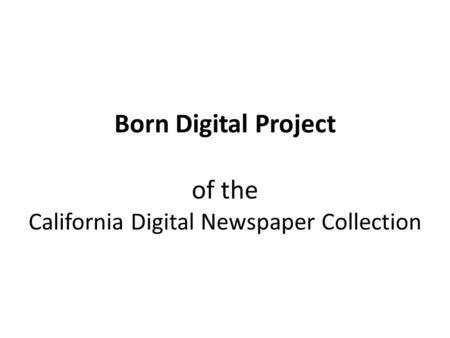 Born Digital Project of the California Digital Newspaper Collection.