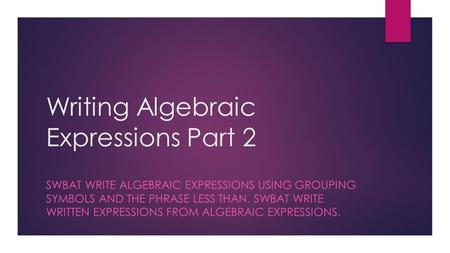 Writing Algebraic Expressions Part 2 SWBAT WRITE ALGEBRAIC EXPRESSIONS USING GROUPING SYMBOLS AND THE PHRASE LESS THAN. SWBAT WRITE WRITTEN EXPRESSIONS.