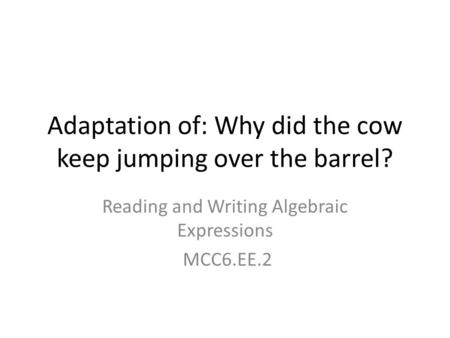 Adaptation of: Why did the cow keep jumping over the barrel?