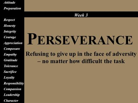 P ERSEVERANCE Refusing to give up in the face of adversity – no matter how difficult the task Attitude Preparation Perseverance Respect Honesty Integrity.