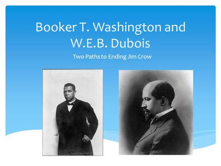 Booker T. Washington and W.E.B. Dubois Two Paths to Ending Jim Crow.