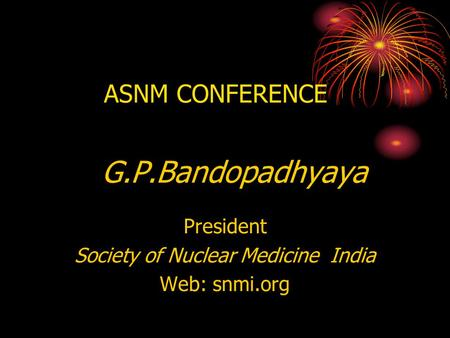 ASNM CONFERENCE G.P.Bandopadhyaya President Society of Nuclear Medicine India Web: snmi.org.