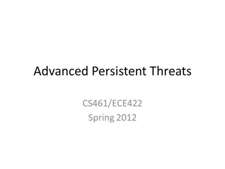 Advanced Persistent Threats CS461/ECE422 Spring 2012.
