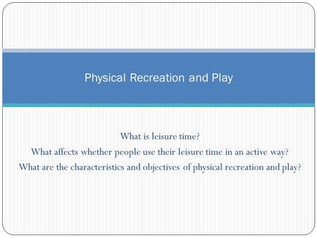 What is leisure time? What affects whether people use their leisure time in an active way? What are the characteristics and objectives of physical recreation.