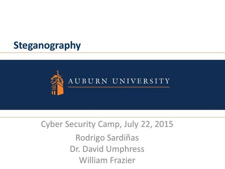 Steganography Cyber Security Camp, July 22, 2015 Rodrigo Sardiñas Dr. David Umphress William Frazier.