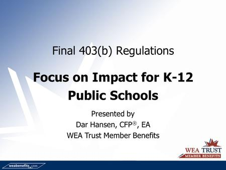 Final 403(b) Regulations Focus on Impact for K-12 Public Schools Presented by Dar Hansen, CFP ®, EA WEA Trust Member Benefits.