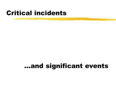 Critical incidents …and significant events. Critical incidents …significant events have an incidental and interpretable critical reason for existing…