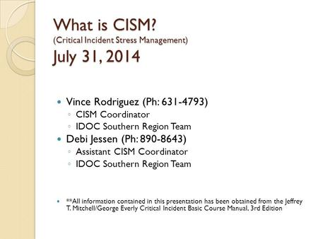 What is CISM? (Critical Incident Stress Management) July 31, 2014 Vince Rodriguez (Ph: 631-4793) ◦ CISM Coordinator ◦ IDOC Southern Region Team Debi Jessen.