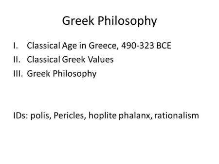 Greek Philosophy I.Classical Age in Greece, 490-323 BCE II.Classical Greek Values III.Greek Philosophy IDs: polis, Pericles, hoplite phalanx, rationalism.