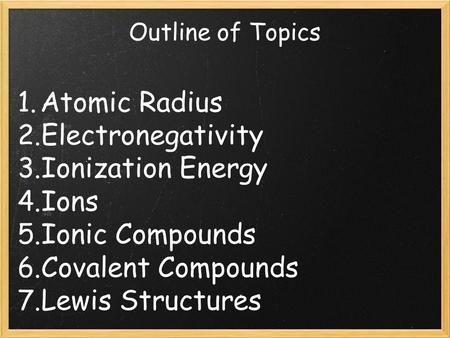 Outline of Topics 1. Atomic Radius 2. Electronegativity 3. Ionization Energy 4. Ions 5. Ionic Compounds 6. Covalent Compounds 7. Lewis Structures.