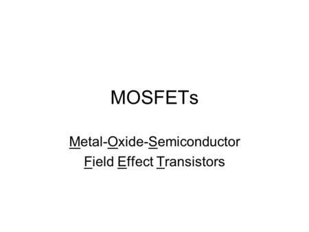 MOSFETs Metal-Oxide-Semiconductor Field Effect Transistors.