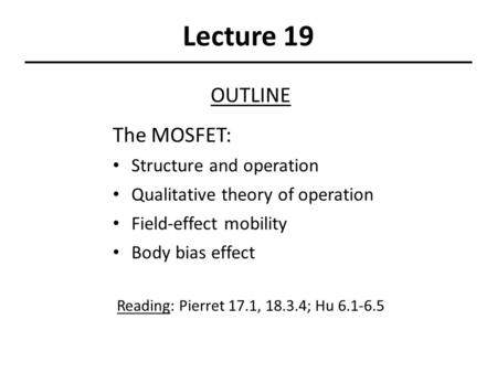 Lecture 19 OUTLINE The MOSFET: Structure and operation Qualitative theory of operation Field-effect mobility Body bias effect Reading: Pierret 17.1, 18.3.4;