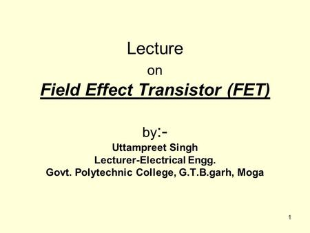 Lecture on Field Effect Transistor (FET) by:- Uttampreet Singh Lecturer-Electrical Engg. Govt. Polytechnic College, G.T.B.garh, Moga.