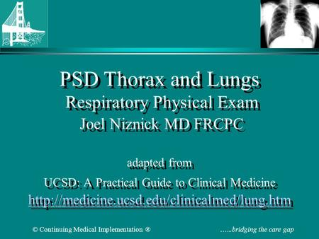 © Continuing Medical Implementation ® …...bridging the care gap PSD Thorax and Lungs Respiratory Physical Exam Joel Niznick MD FRCPC adapted from UCSD: