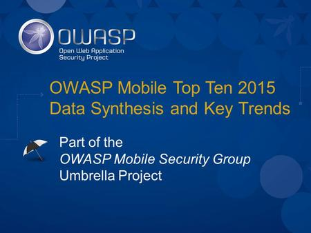 OWASP Mobile Top Ten 2015 Data Synthesis and Key Trends Part of the OWASP Mobile Security Group Umbrella Project.