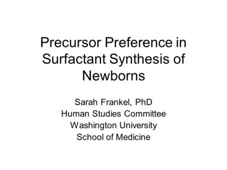 Precursor Preference in Surfactant Synthesis of Newborns Sarah Frankel, PhD Human Studies Committee Washington University School of Medicine.