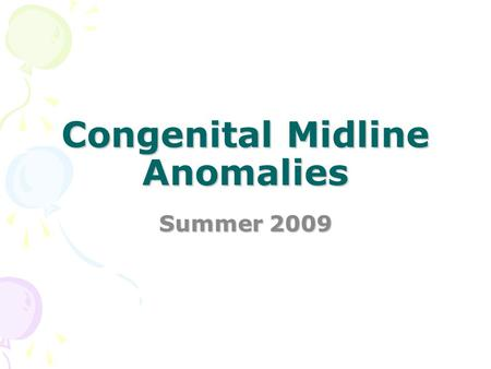 Congenital Midline Anomalies Summer 2009. Midline Anomalies Cleft lip and palate Tracheo-esophageal fistula Congenital heart defects Neural tube defects;