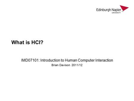 What is HCI? IMD07101: Introduction to Human Computer Interaction Brian Davison 2011/12.