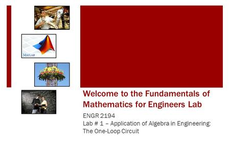 Welcome to the Fundamentals of Mathematics for Engineers Lab ENGR 2194 Lab # 1 – Application of Algebra in Engineering: The One-Loop Circuit.