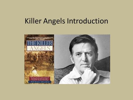 Killer Angels Introduction. Killer Angels Overview Killer Angels, by Michael Shaara, was awarded the Pulitzer Prize for fiction in 1975. It is a fictionalized.