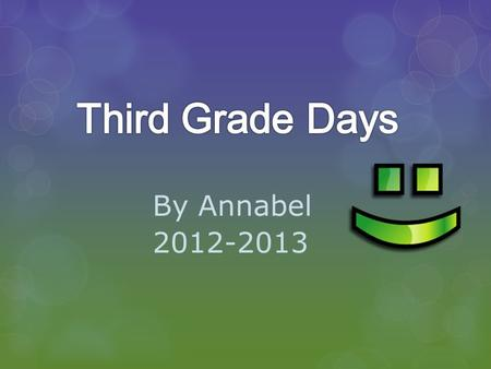 By Annabel 2012-2013. School days We do many things in third grade. It was a awesome year with Mrs. Weth.