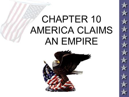 CHAPTER 10 AMERICA CLAIMS AN EMPIRE. IMPERIALISM AND AMERICA Throughout the 19 th century America expanded control of the continent to the Pacific Ocean.