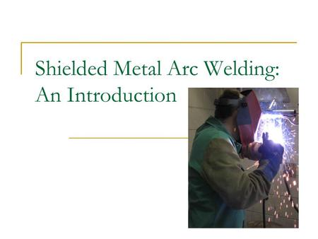 Shielded Metal Arc Welding: An Introduction. Shielded Metal Arc Welding Defined: The Shielded Metal Arc Welding process is a consumable welding process.