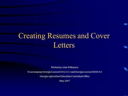 Creating Resumes and Cover Letters Written by John Wilkinson To accompany Georgia Lesson 01012-13.1 and Georgia Lesson 00000-0.0 Georgia Agriculture Education.