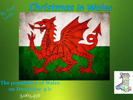 The population of Wales on December 9 Is 3,063,456 B y : G a g e L o c k e.
