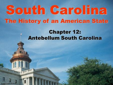 South Carolina The History of an American State Chapter 12: Antebellum South Carolina ©2006 Clairmont Press.