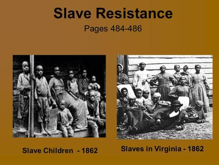 Slave Resistance Pages 484-486 Slaves in Virginia - 1862 Slave Children - 1862 Pages 484-486.
