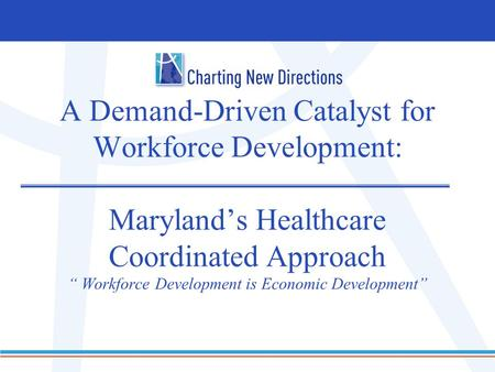 "A Demand-Driven Catalyst for Workforce Development: Maryland's Healthcare Coordinated Approach "" Workforce Development is Economic Development"""
