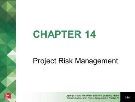 14-1 Copyright © 2013 McGraw-Hill Education (Australia) Pty Ltd Pearson, Larson, Gray, Project Management in Practice, 1e CHAPTER 14 Project Risk Management.