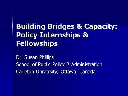 Building Bridges & Capacity: Policy Internships & Fellowships Dr. Susan Phillips School of Public Policy & Administration Carleton University, Ottawa,