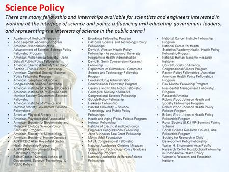 Science Policy There are many fellowship and internships available for scientists and engineers interested in working at the interface of science and policy,