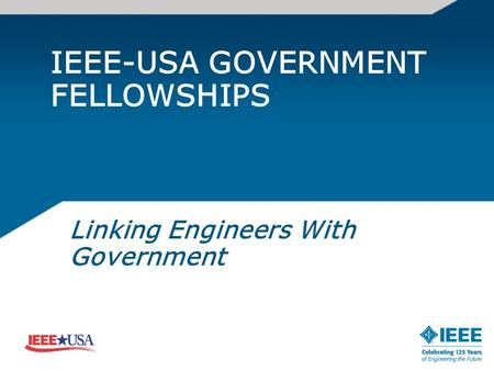 IEEE-USA GOVERNMENT FELLOWSHIPS Linking Engineers With Government.