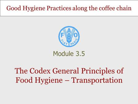 Good Hygiene Practices along the coffee chain The Codex General Principles of Food Hygiene – Transportation Module 3.5.