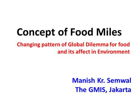 Concept of Food Miles Changing pattern of Global Dilemma for food and its affect in Environment Manish Kr. Semwal The GMIS, Jakarta.