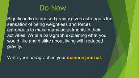 Do Now Significantly decreased gravity gives astronauts the sensation of being weightless and forces astronauts to make many adjustments in their activities.