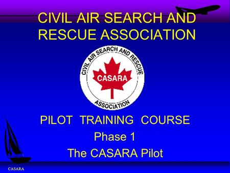 CASARA CIVIL AIR SEARCH AND RESCUE ASSOCIATION PILOT TRAINING COURSE Phase 1 The CASARA Pilot.