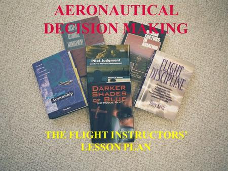 Downloaded from www.avhf.com AERONAUTICAL DECISION MAKING THE FLIGHT INSTRUCTORS' LESSON PLAN.