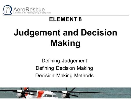 ELEMENT 8 Judgement and Decision Making Defining Judgement Defining Decision Making Decision Making Methods.