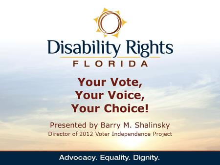 Your Vote, Your Voice, Your Choice! Presented by Barry M. Shalinsky Director of 2012 Voter Independence Project.