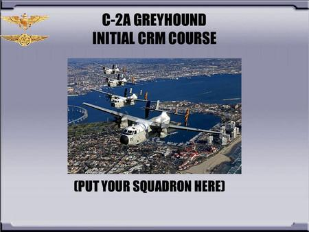 C-2A GREYHOUND INITIAL CRM COURSE (PUT YOUR SQUADRON HERE)