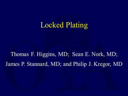 Thomas F. Higgins, MD; Sean E. Nork, MD; James P. Stannard, MD; and Philip J. Kregor, MD Created October 2006 and Revised October 2011 Locked Plating.